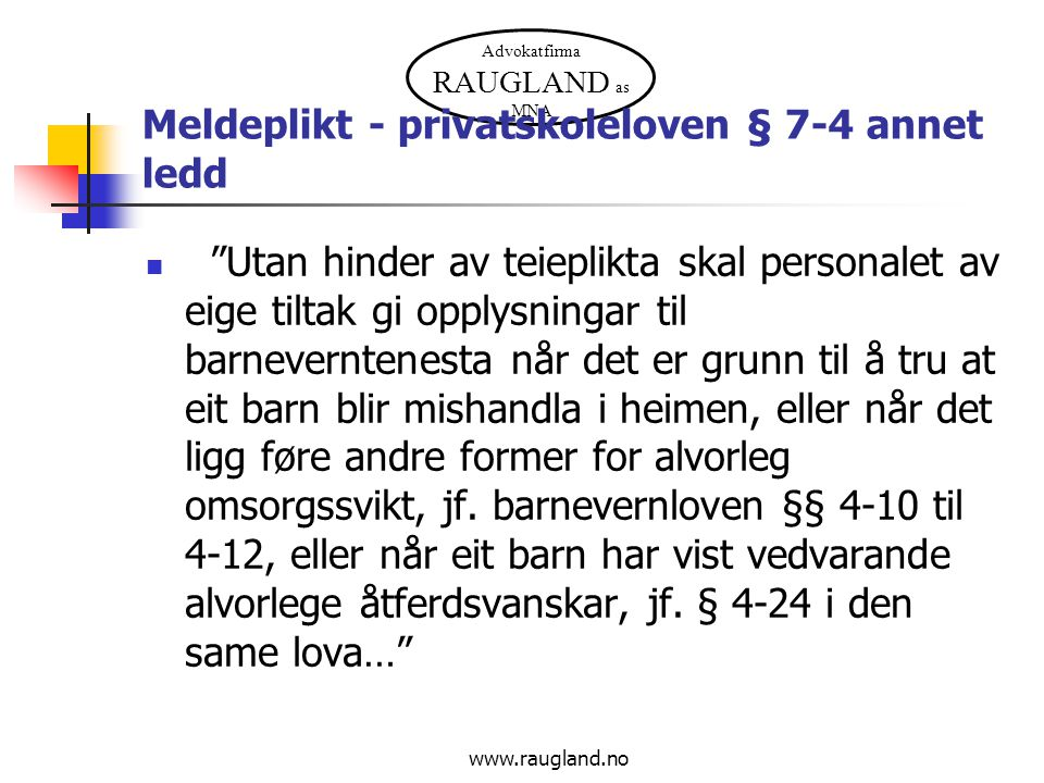 """Advokatfirma RAUGLAND as MNA www.raugland.no Meldeplikt - privatskoleloven § 7-4 annet ledd """"Utan hinder av teieplikta skal personalet av eige tiltak"""