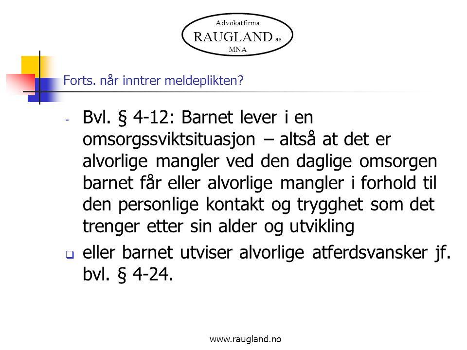 Advokatfirma RAUGLAND as MNA www.raugland.no Forts. når inntrer meldeplikten? - Bvl. § 4-12: Barnet lever i en omsorgssviktsituasjon – altså at det er