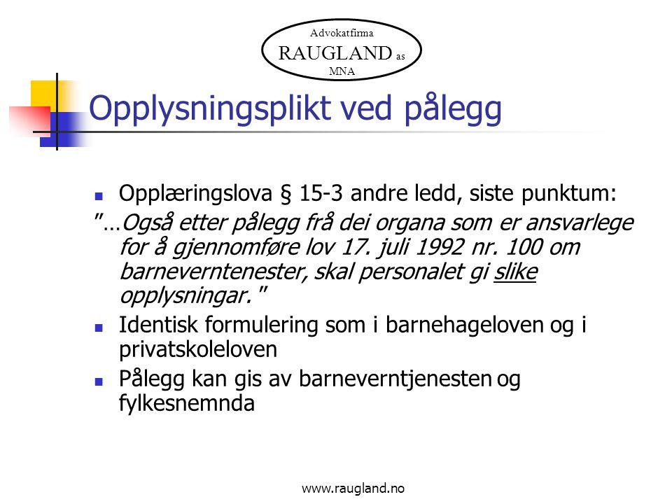 """Advokatfirma RAUGLAND as MNA www.raugland.no Opplysningsplikt ved pålegg Opplæringslova § 15-3 andre ledd, siste punktum: """"…Også etter pålegg frå dei"""
