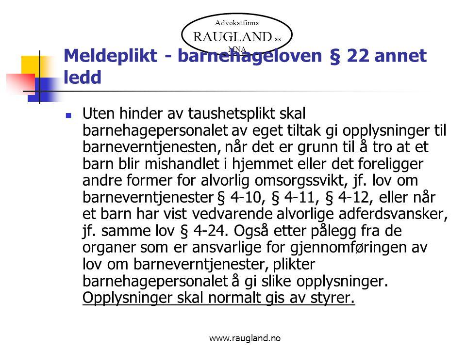 Advokatfirma RAUGLAND as MNA www.raugland.no Meldeplikt - barnehageloven § 22 annet ledd Uten hinder av taushetsplikt skal barnehagepersonalet av eget