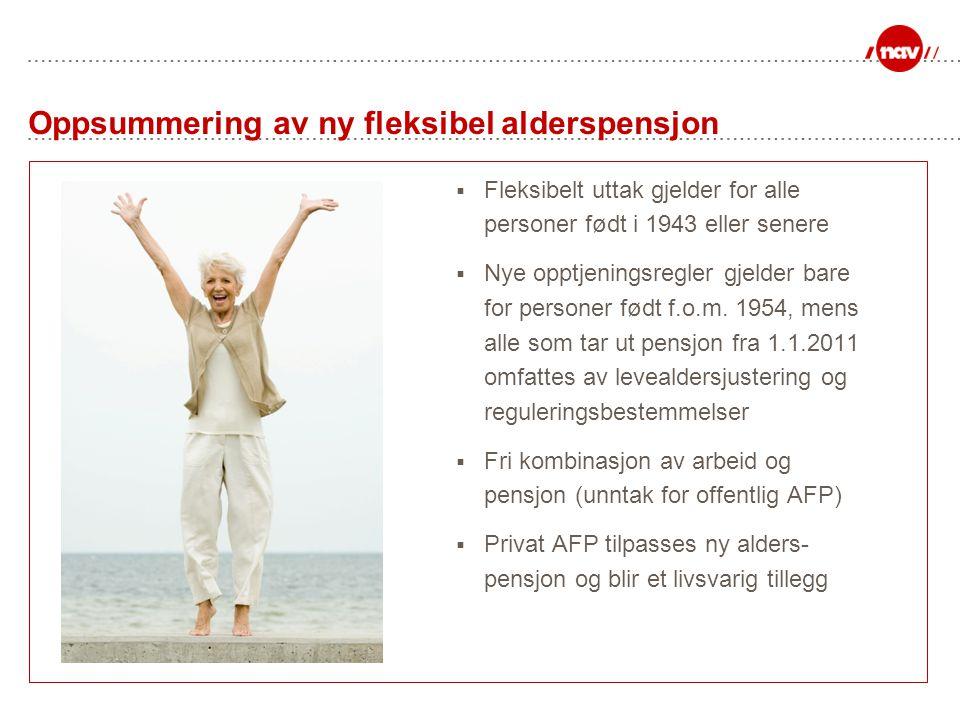 Oppsummering av ny fleksibel alderspensjon  Fleksibelt uttak gjelder for alle personer født i 1943 eller senere  Nye opptjeningsregler gjelder bare