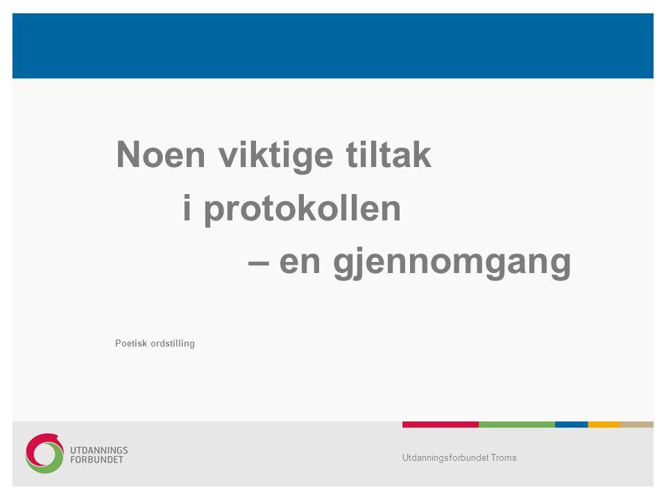 Noen viktige tiltak i protokollen – en gjennomgang Poetisk ordstilling Utdanningsforbundet Troms