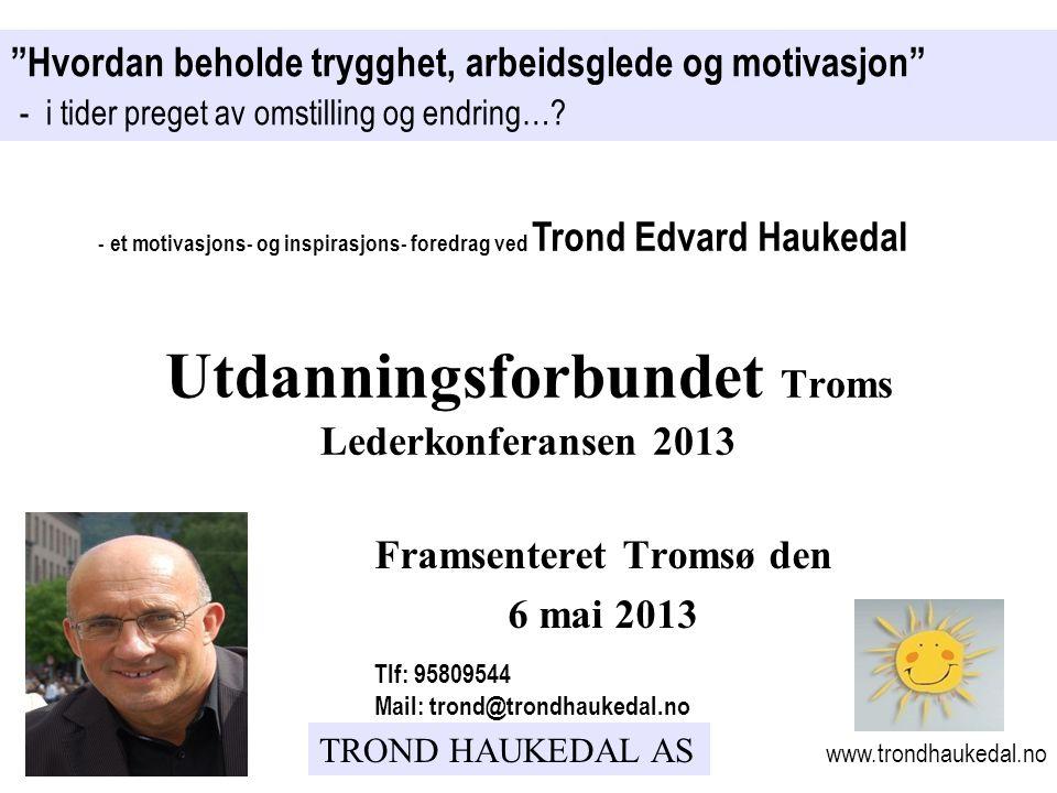 TROND HAUKEDAL AS Framsenteret Tromsø den 6 mai 2013 Hvordan beholde trygghet, arbeidsglede og motivasjon - i tider preget av omstilling og endring….