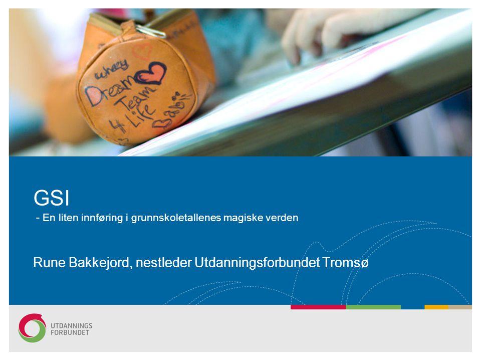 GSI - En liten innføring i grunnskoletallenes magiske verden Rune Bakkejord, nestleder Utdanningsforbundet Tromsø