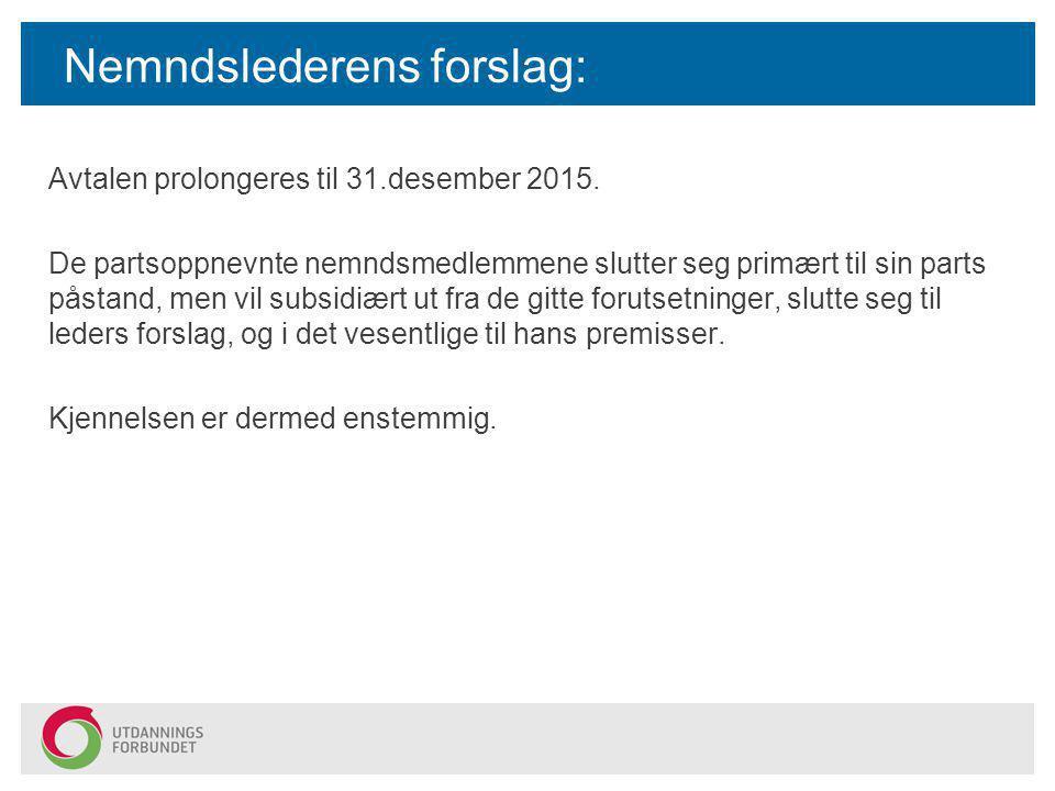 Nemndslederens forslag: Avtalen prolongeres til 31.desember 2015. De partsoppnevnte nemndsmedlemmene slutter seg primært til sin parts påstand, men vi