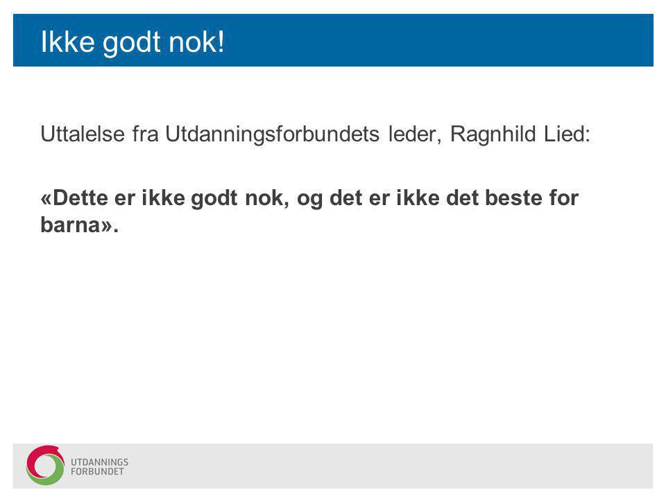 Ikke godt nok! Uttalelse fra Utdanningsforbundets leder, Ragnhild Lied: «Dette er ikke godt nok, og det er ikke det beste for barna».