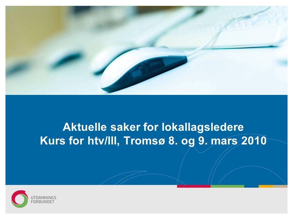 Aktuelle saker for lokallagsledere Kurs for htv/lll, Tromsø 8. og 9. mars 2010