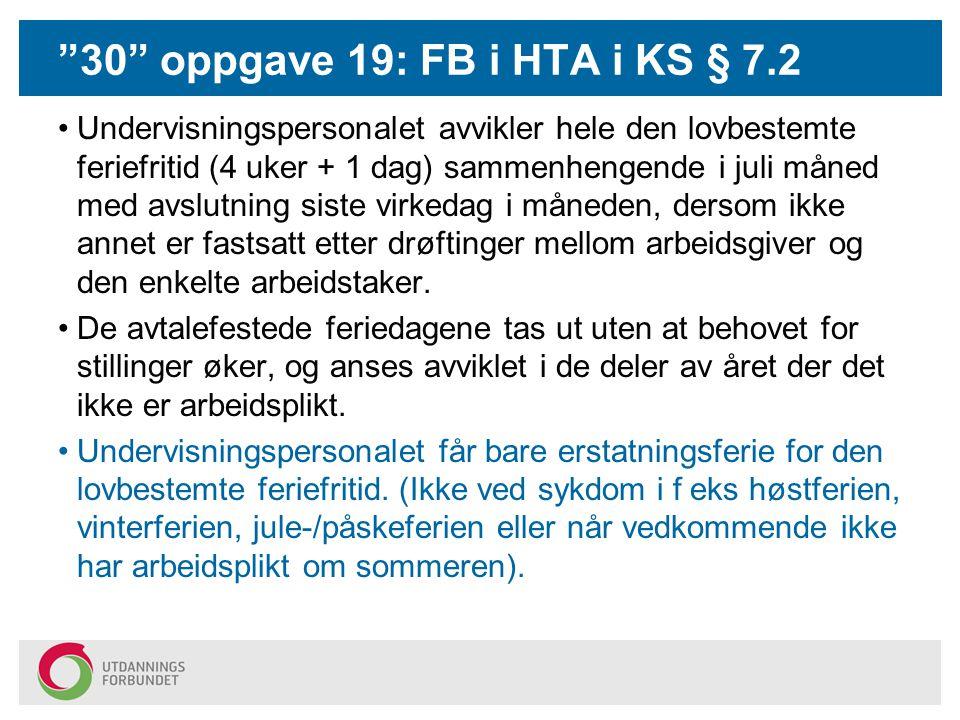 """""""30"""" oppgave 19: FB i HTA i KS § 7.2 Undervisningspersonalet avvikler hele den lovbestemte feriefritid (4 uker + 1 dag) sammenhengende i juli måned me"""