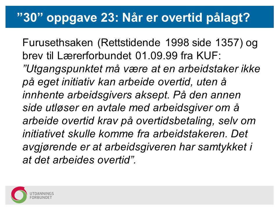 """""""30"""" oppgave 23: Når er overtid pålagt? Furusethsaken (Rettstidende 1998 side 1357) og brev til Lærerforbundet 01.09.99 fra KUF: """"Utgangspunktet må væ"""