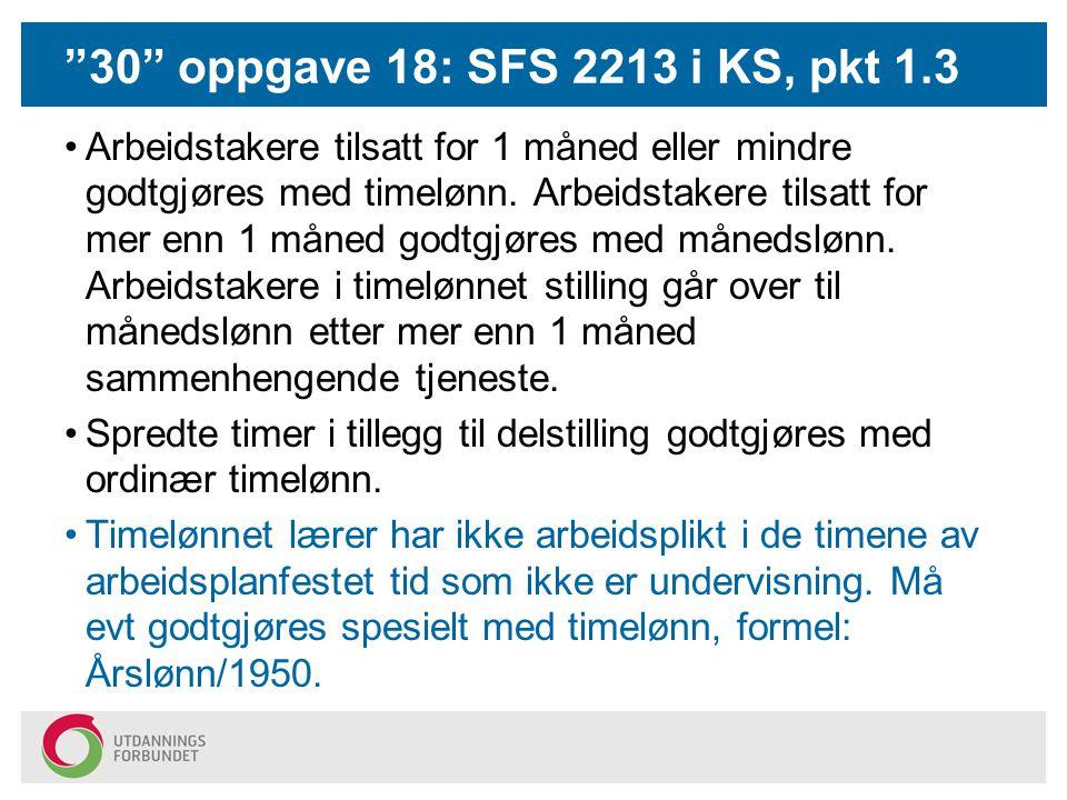 """""""30"""" oppgave 18: SFS 2213 i KS, pkt 1.3 Arbeidstakere tilsatt for 1 måned eller mindre godtgjøres med timelønn. Arbeidstakere tilsatt for mer enn 1 må"""