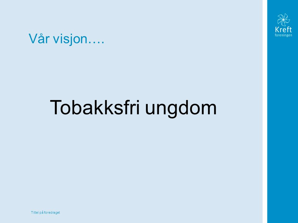 Tittel på foredraget Vår visjon…. Tobakksfri ungdom