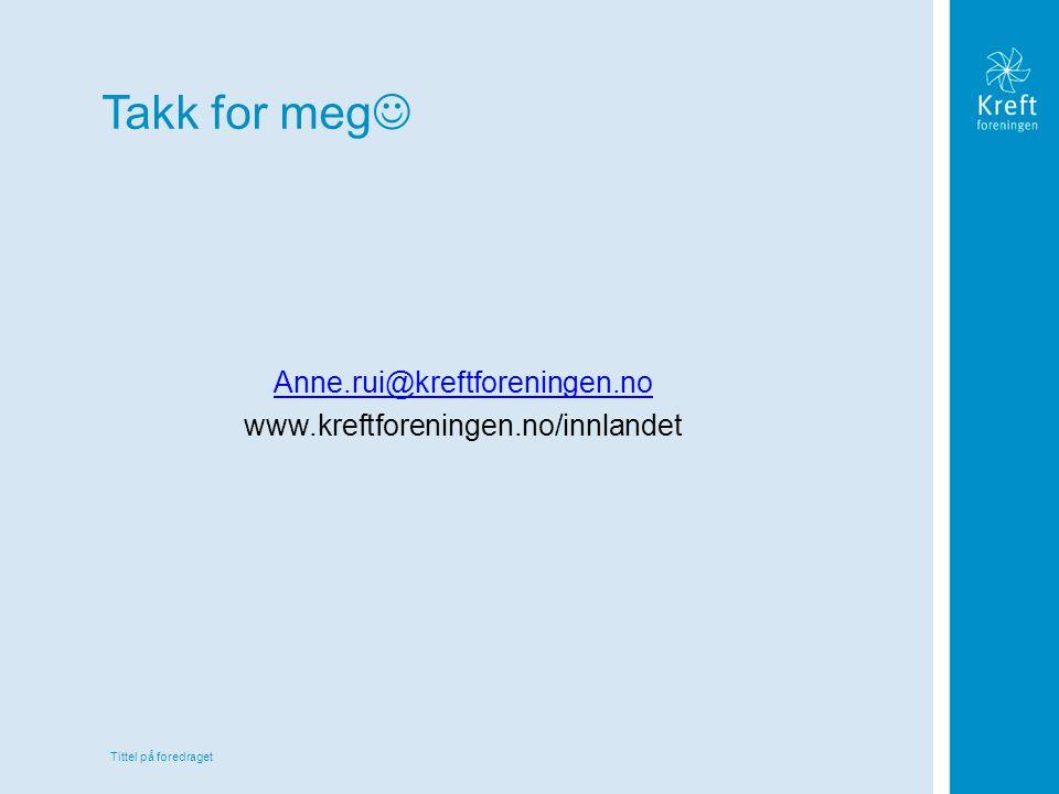Tittel på foredraget Takk for meg Anne.rui@kreftforeningen.no www.kreftforeningen.no/innlandet