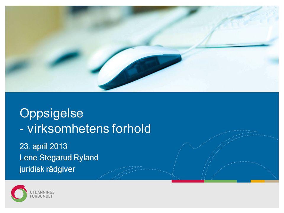 Oppsigelse - virksomhetens forhold 23. april 2013 Lene Stegarud Ryland juridisk rådgiver