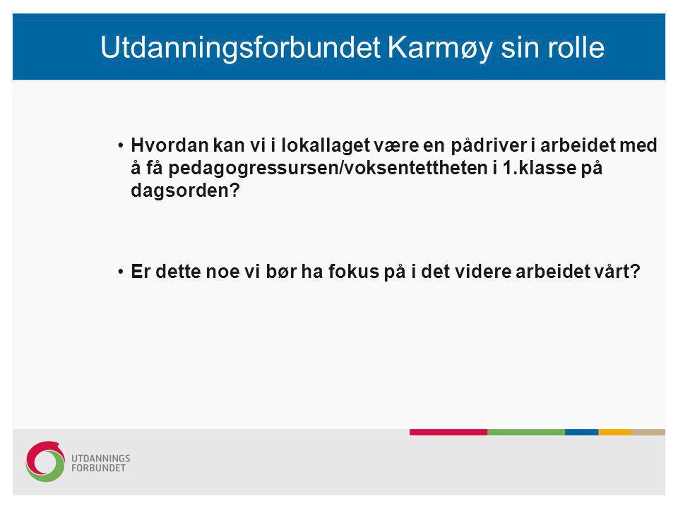 Utdanningsforbundet Karmøy sin rolle Hvordan kan vi i lokallaget være en pådriver i arbeidet med å få pedagogressursen/voksentettheten i 1.klasse på dagsorden.