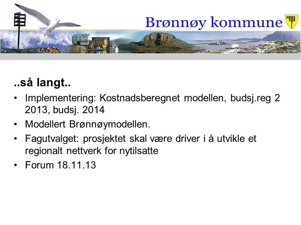 ..så langt.. Implementering: Kostnadsberegnet modellen, budsj.reg 2 2013, budsj. 2014 Modellert Brønnøymodellen. Fagutvalget: prosjektet skal være dri