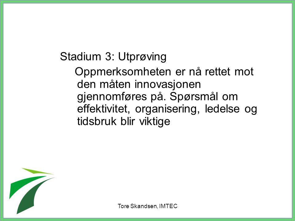 Tore Skandsen, IMTEC Stadium 3: Utprøving Oppmerksomheten er nå rettet mot den måten innovasjonen gjennomføres på. Spørsmål om effektivitet, organiser