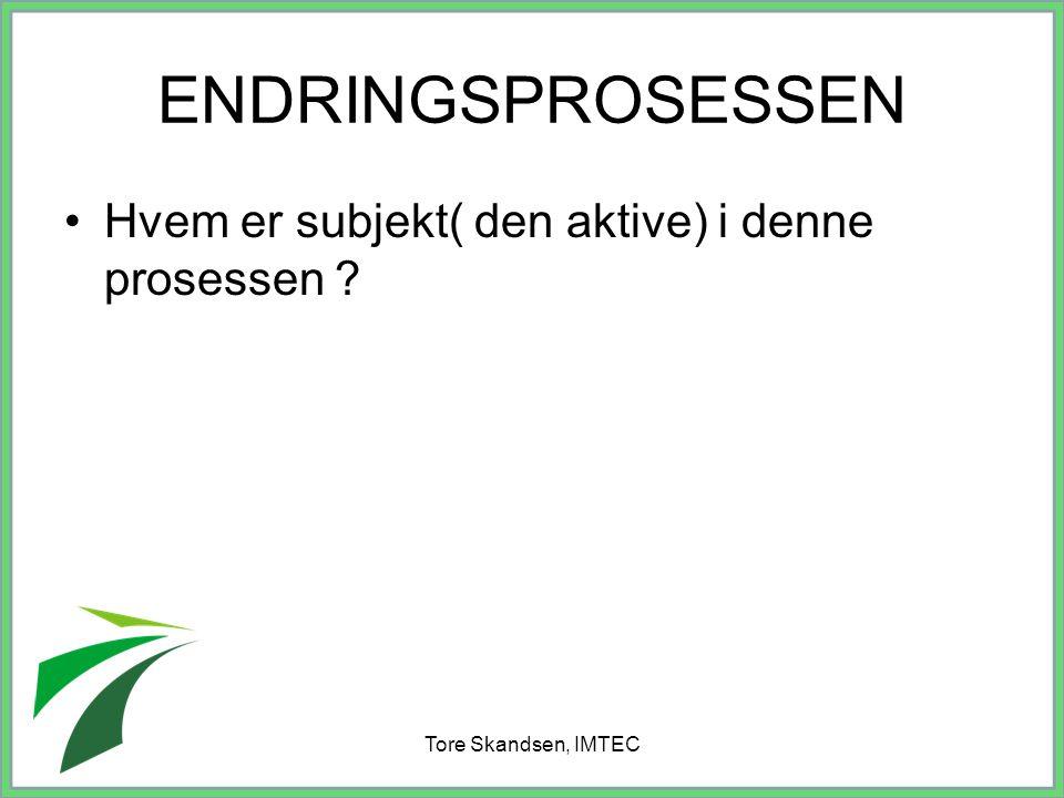 Tore Skandsen, IMTEC ENDRINGSPROSESSEN Hvem er subjekt( den aktive) i denne prosessen ?