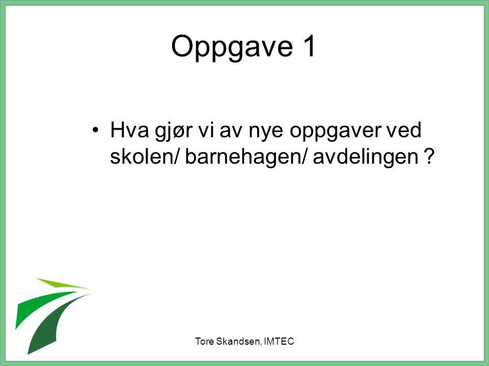 Tore Skandsen, IMTEC Oppgave 1 Hva gjør vi av nye oppgaver ved skolen/ barnehagen/ avdelingen ?