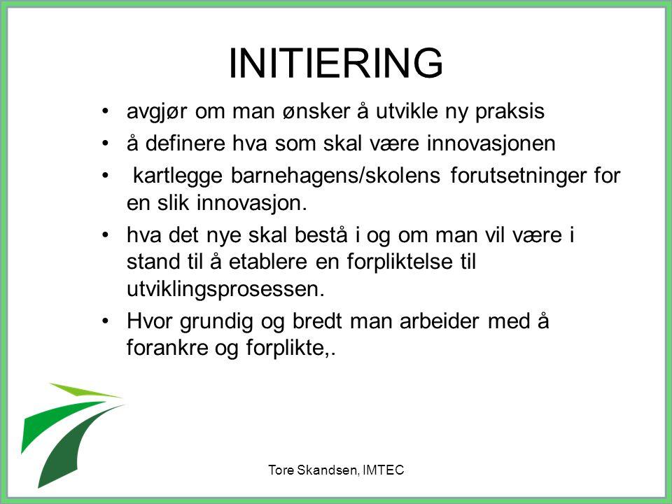 Tore Skandsen, IMTEC INITIERING avgjør om man ønsker å utvikle ny praksis å definere hva som skal være innovasjonen kartlegge barnehagens/skolens foru