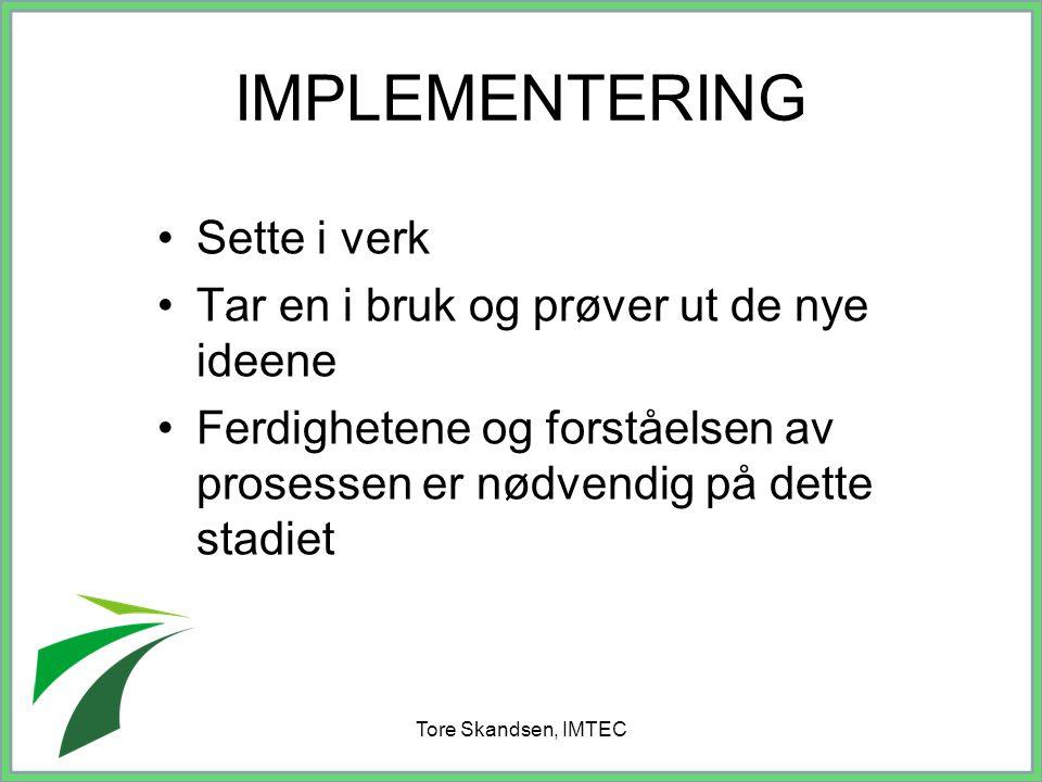 Tore Skandsen, IMTEC IMPLEMENTERING Sette i verk Tar en i bruk og prøver ut de nye ideene Ferdighetene og forståelsen av prosessen er nødvendig på det