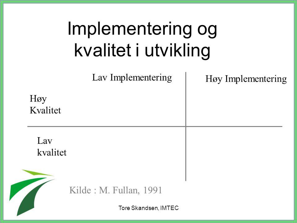 Tore Skandsen, IMTEC Implementering og kvalitet i utvikling Lav Implementering Høy Implementering Høy Kvalitet Lav kvalitet Kilde : M. Fullan, 1991