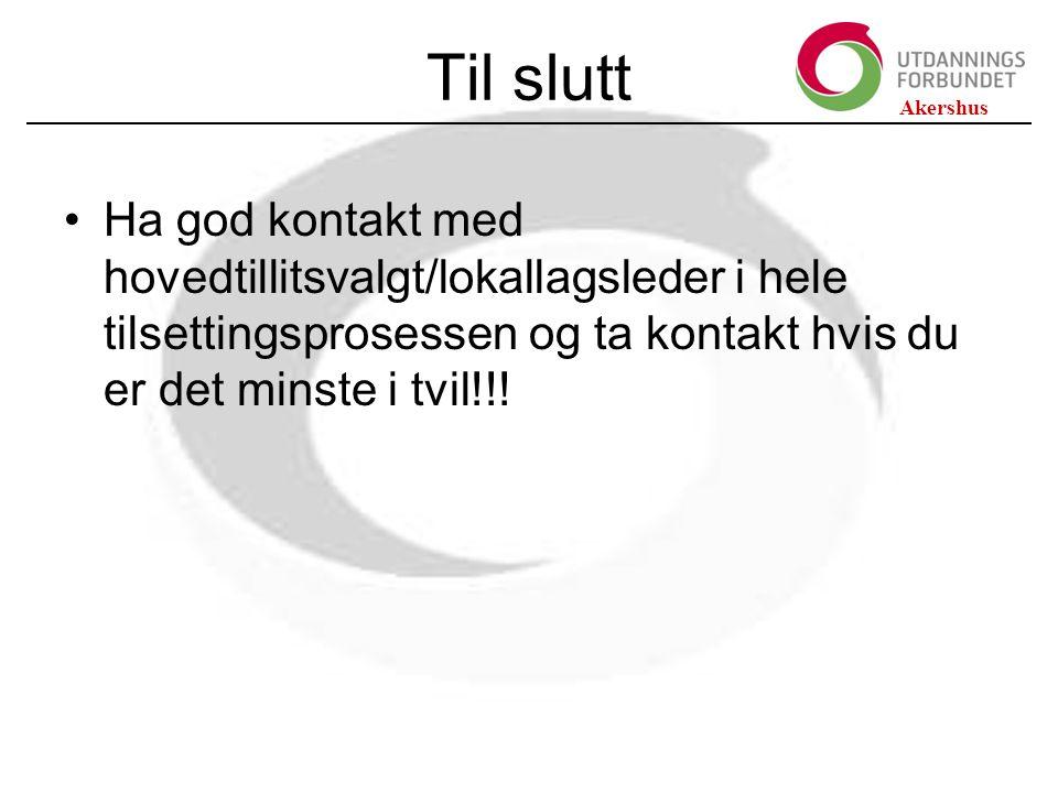 Akershus Til slutt Ha god kontakt med hovedtillitsvalgt/lokallagsleder i hele tilsettingsprosessen og ta kontakt hvis du er det minste i tvil!!!