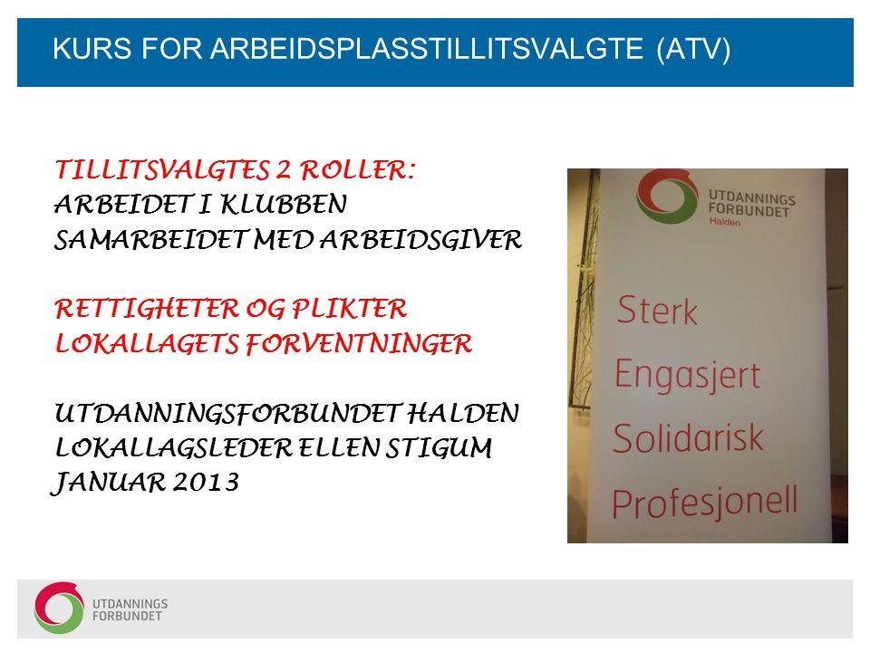 KURS FOR ARBEIDSPLASSTILLITSVALGTE (ATV) TILLITSVALGTES 2 ROLLER: ARBEIDET I KLUBBEN SAMARBEIDET MED ARBEIDSGIVER RETTIGHETER OG PLIKTER LOKALLAGETS FORVENTNINGER UTDANNINGSFORBUNDET HALDEN LOKALLAGSLEDER ELLEN STIGUM JANUAR 2013