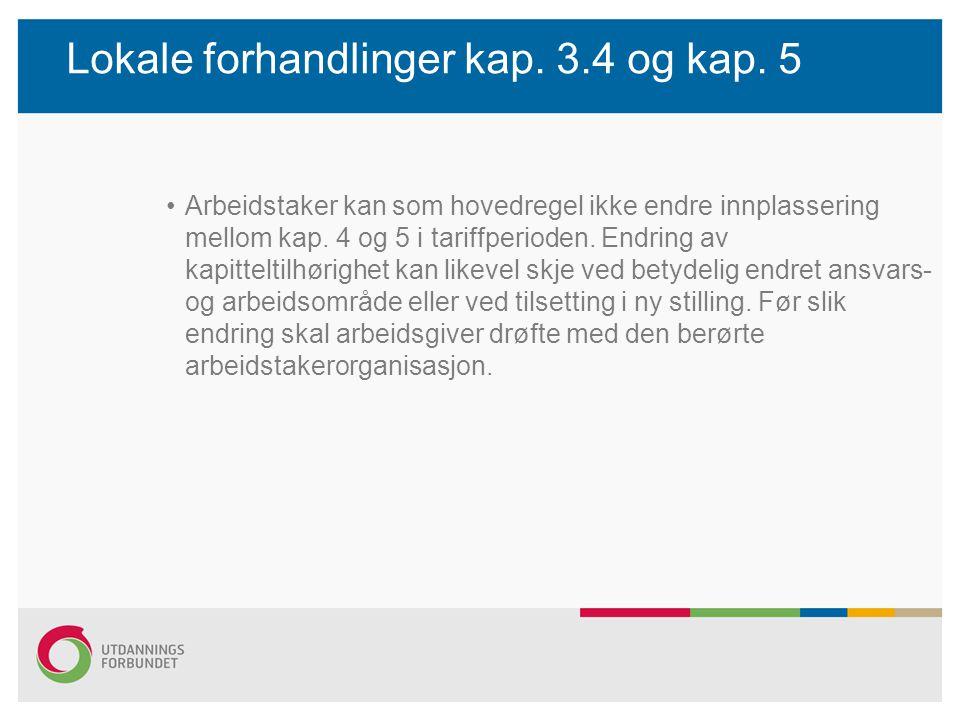 Lokale forhandlinger kap. 3.4 og kap. 5 Arbeidstaker kan som hovedregel ikke endre innplassering mellom kap. 4 og 5 i tariffperioden. Endring av kapit