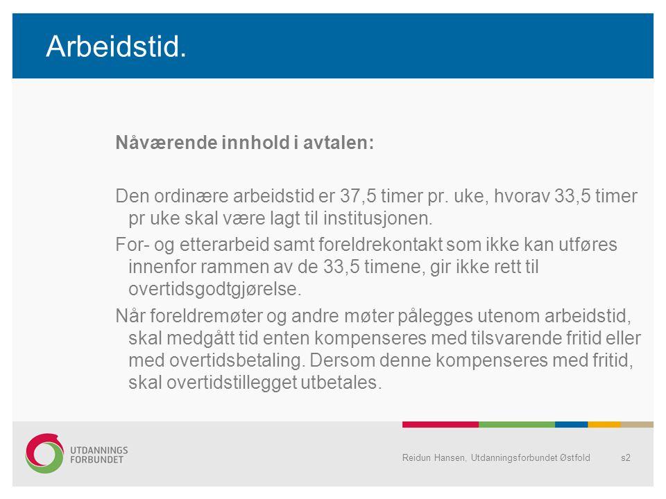 Reidun Hansen, Utdanningsforbundet Østfolds2 Arbeidstid. Nåværende innhold i avtalen: Den ordinære arbeidstid er 37,5 timer pr. uke, hvorav 33,5 timer