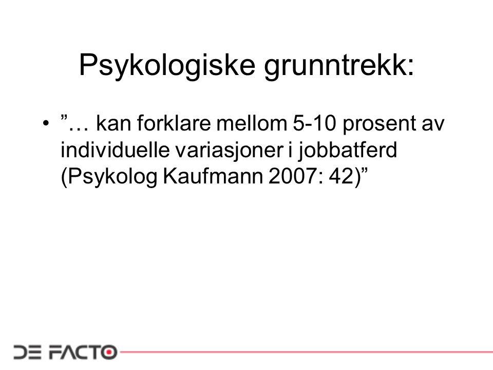 """Psykologiske grunntrekk: """"… kan forklare mellom 5-10 prosent av individuelle variasjoner i jobbatferd (Psykolog Kaufmann 2007: 42)"""""""