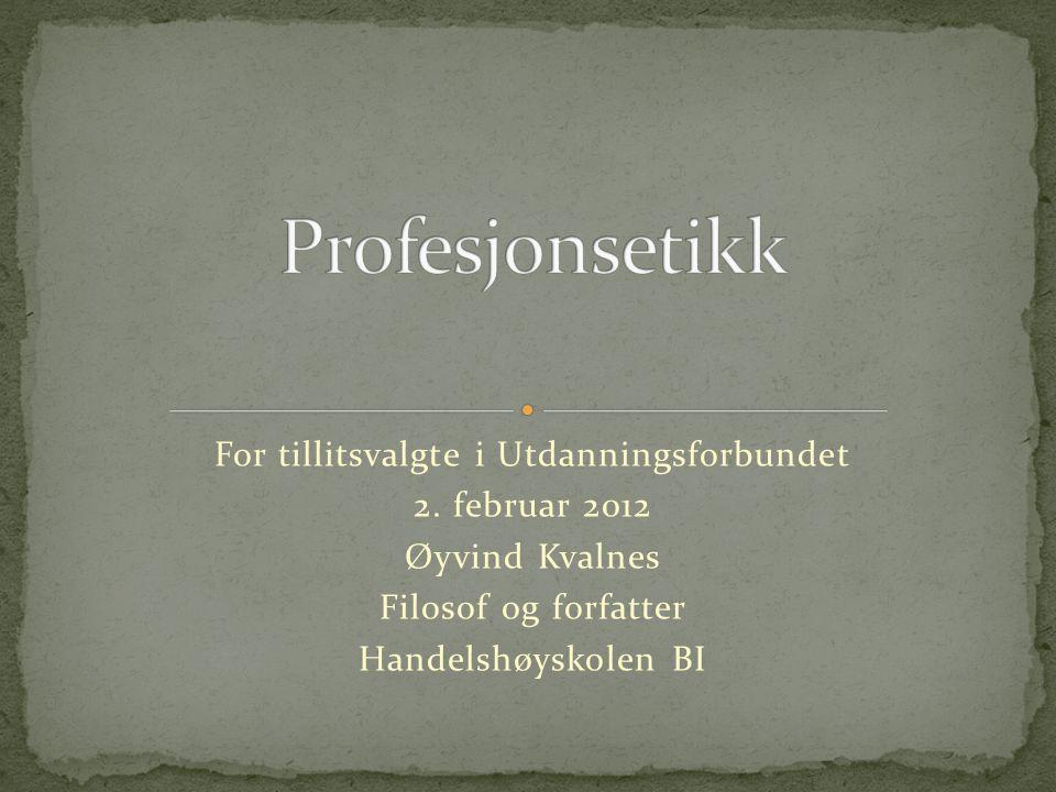 For tillitsvalgte i Utdanningsforbundet 2. februar 2012 Øyvind Kvalnes Filosof og forfatter Handelshøyskolen BI