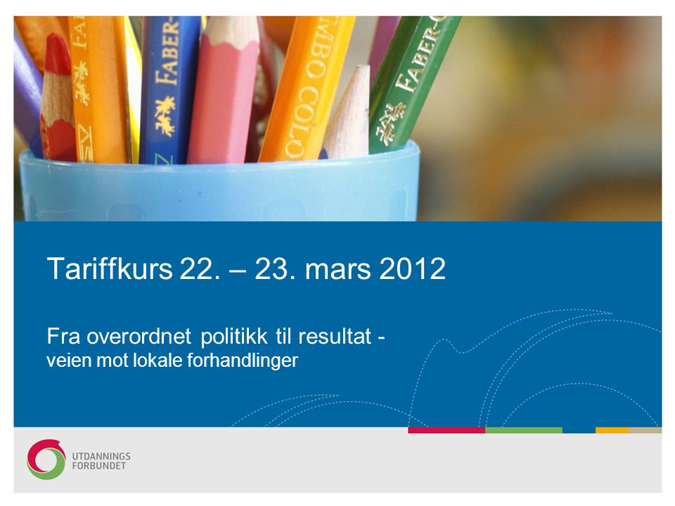 Tariffkurs 22. – 23. mars 2012 Fra overordnet politikk til resultat - veien mot lokale forhandlinger