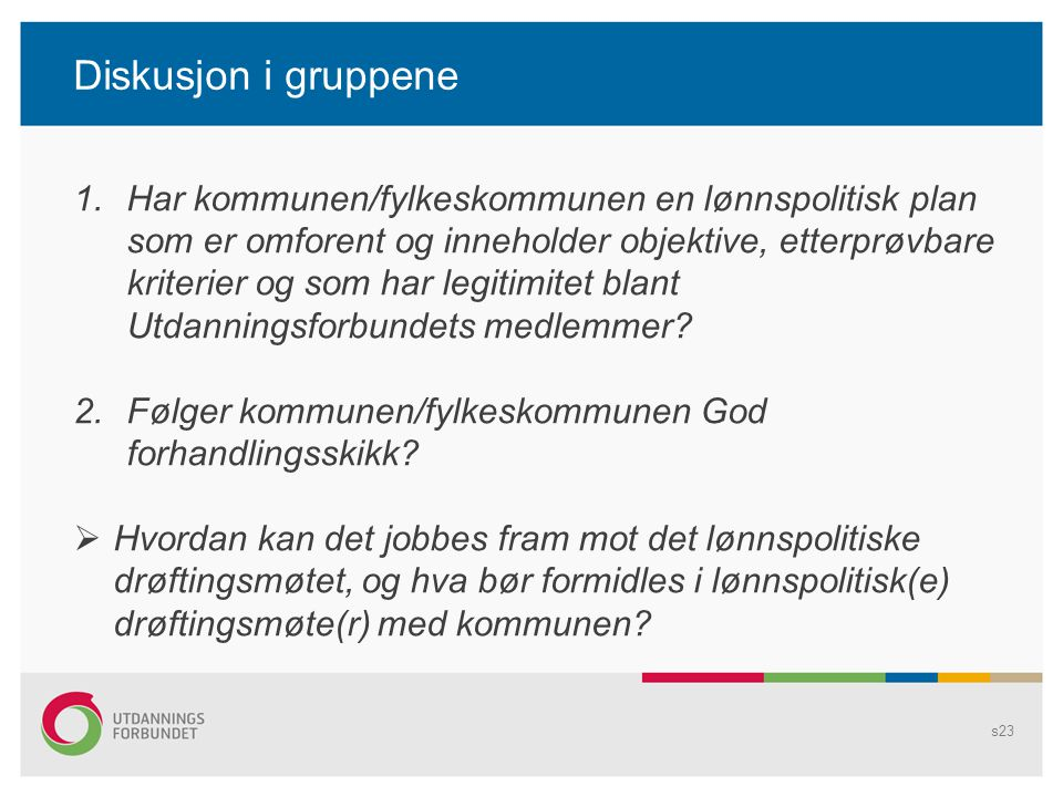 Diskusjon i gruppene s23 1.Har kommunen/fylkeskommunen en lønnspolitisk plan som er omforent og inneholder objektive, etterprøvbare kriterier og som har legitimitet blant Utdanningsforbundets medlemmer.