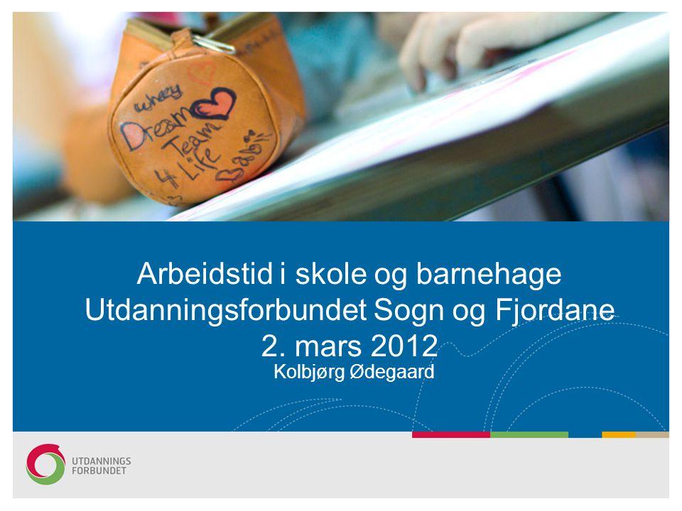 Kolbjørg Ødegaard Arbeidstid i skole og barnehage Utdanningsforbundet Sogn og Fjordane 2. mars 2012