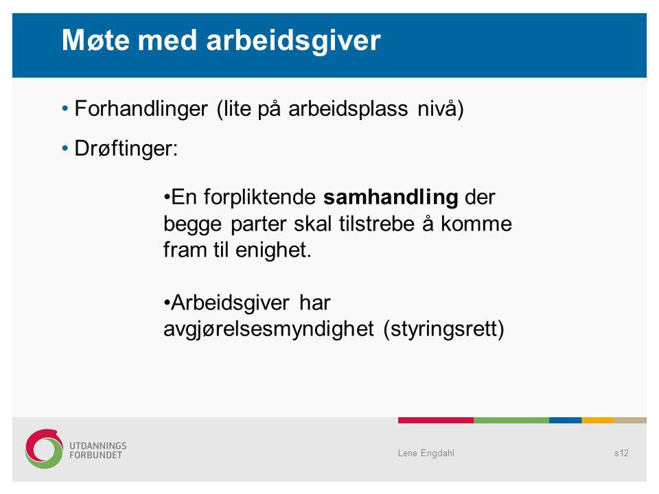Lene Engdahls12 Forhandlinger (lite på arbeidsplass nivå) Drøftinger: Møte med arbeidsgiver En forpliktende samhandling der begge parter skal tilstrebe å komme fram til enighet.