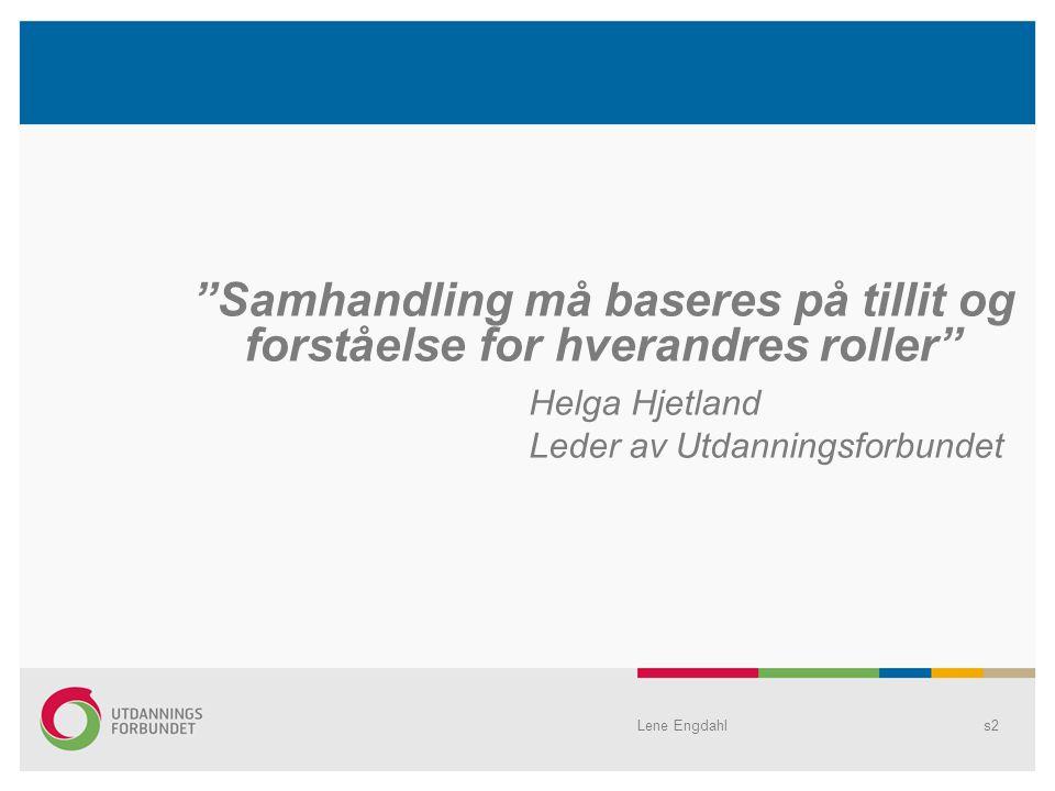 Lene Engdahls2 Samhandling må baseres på tillit og forståelse for hverandres roller Helga Hjetland Leder av Utdanningsforbundet