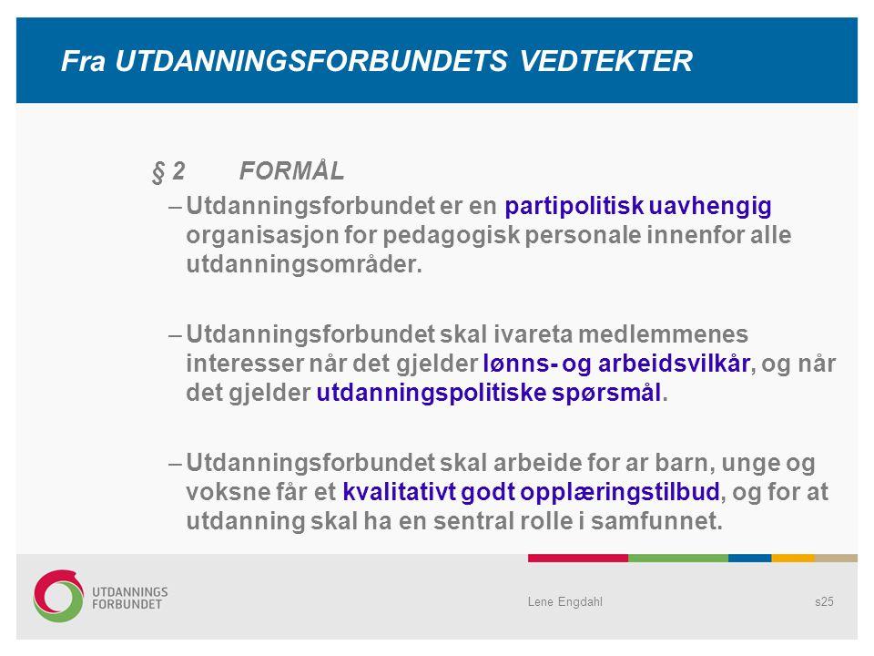 Lene Engdahls25 Fra UTDANNINGSFORBUNDETS VEDTEKTER § 2 FORMÅL –Utdanningsforbundet er en partipolitisk uavhengig organisasjon for pedagogisk personale innenfor alle utdanningsområder.