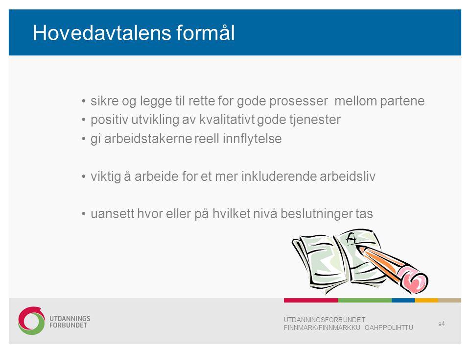Hovedavtalens formål sikre og legge til rette for gode prosesser mellom partene positiv utvikling av kvalitativt gode tjenester gi arbeidstakerne reell innflytelse viktig å arbeide for et mer inkluderende arbeidsliv uansett hvor eller på hvilket nivå beslutninger tas UTDANNINGSFORBUNDET FINNMARK/FINNMÁRKKU OAHPPOLIHTTU s4
