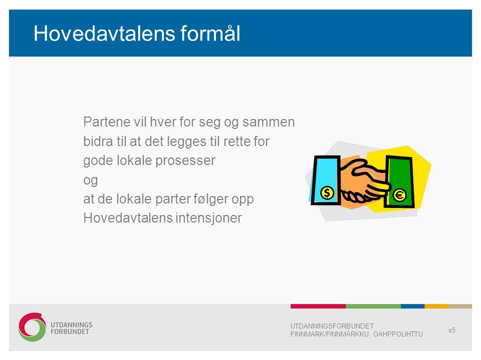 Hovedavtalens formål Partene vil hver for seg og sammen bidra til at det legges til rette for gode lokale prosesser og at de lokale parter følger opp Hovedavtalens intensjoner UTDANNINGSFORBUNDET FINNMARK/FINNMÁRKKU OAHPPOLIHTTU s5