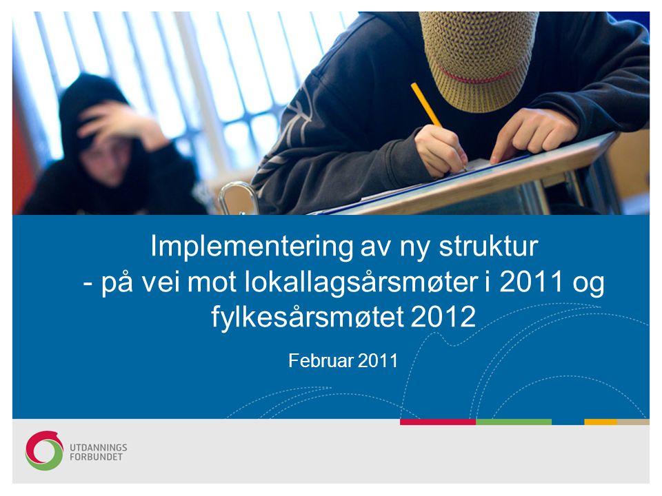 Implementering av ny struktur - på vei mot lokallagsårsmøter i 2011 og fylkesårsmøtet 2012 Februar 2011