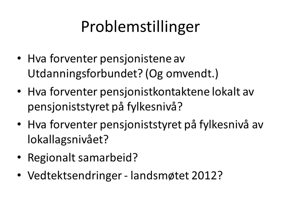 Problemstillinger Hva forventer pensjonistene av Utdanningsforbundet? (Og omvendt.) Hva forventer pensjonistkontaktene lokalt av pensjoniststyret på f