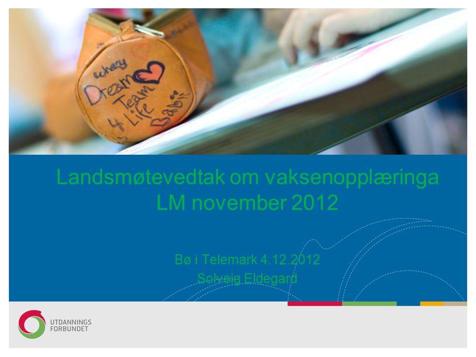 Bø i Telemark 4.12.2012 Solveig Eldegard Landsmøtevedtak om vaksenopplæringa LM november 2012