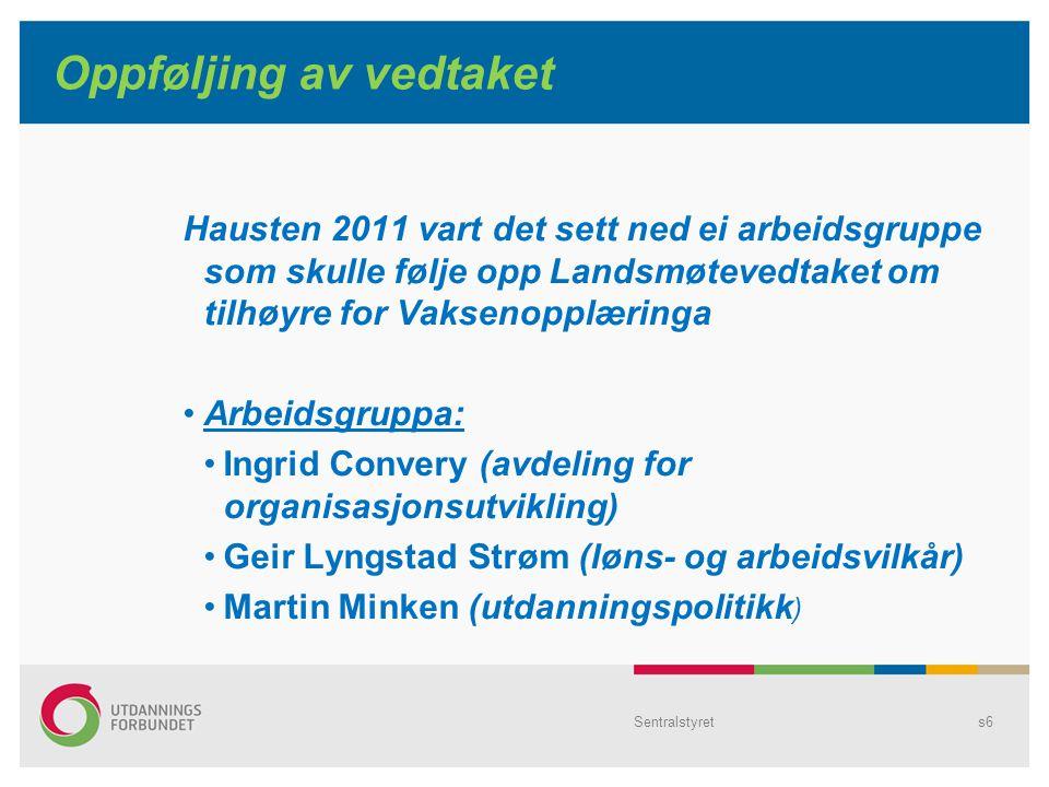Sentralstyrets6 Oppføljing av vedtaket Hausten 2011 vart det sett ned ei arbeidsgruppe som skulle følje opp Landsmøtevedtaket om tilhøyre for Vaksenopplæringa Arbeidsgruppa: Ingrid Convery (avdeling for organisasjonsutvikling) Geir Lyngstad Strøm (løns- og arbeidsvilkår) Martin Minken (utdanningspolitikk )