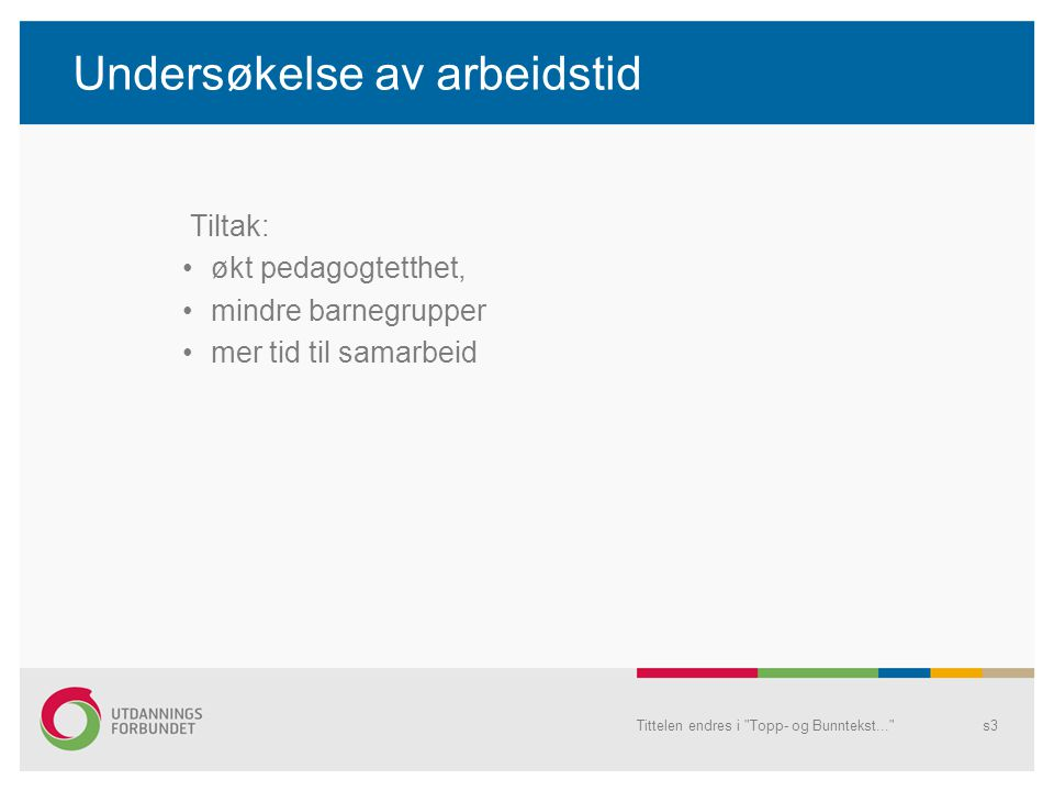Undersøkelse av arbeidstid Tiltak: økt pedagogtetthet, mindre barnegrupper mer tid til samarbeid Tittelen endres i Topp- og Bunntekst... s3