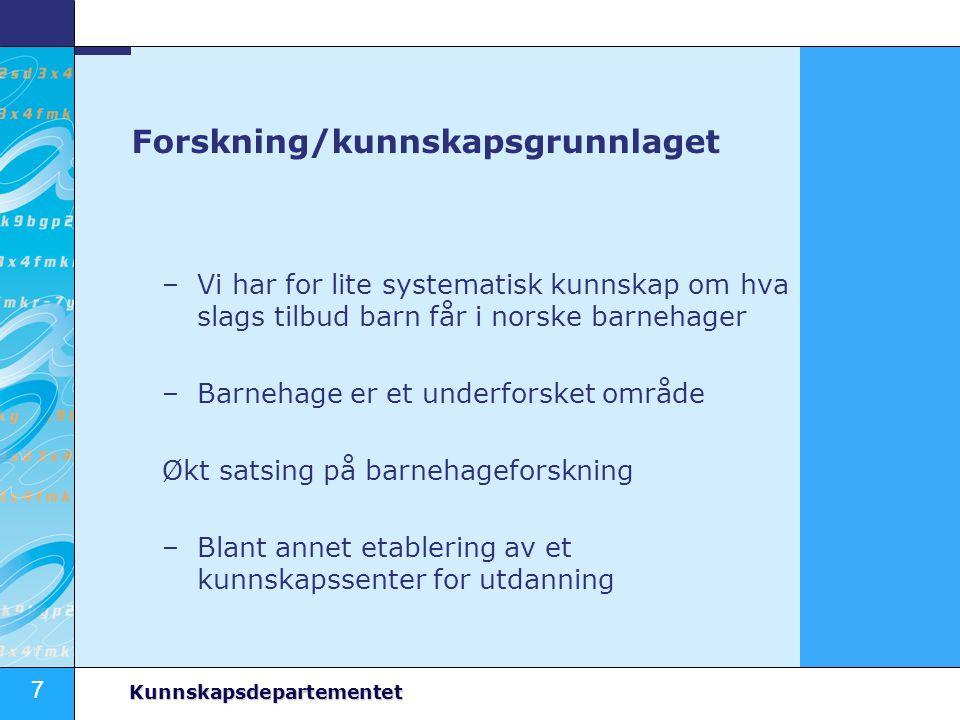 7 Kunnskapsdepartementet Forskning/kunnskapsgrunnlaget –Vi har for lite systematisk kunnskap om hva slags tilbud barn får i norske barnehager –Barneha