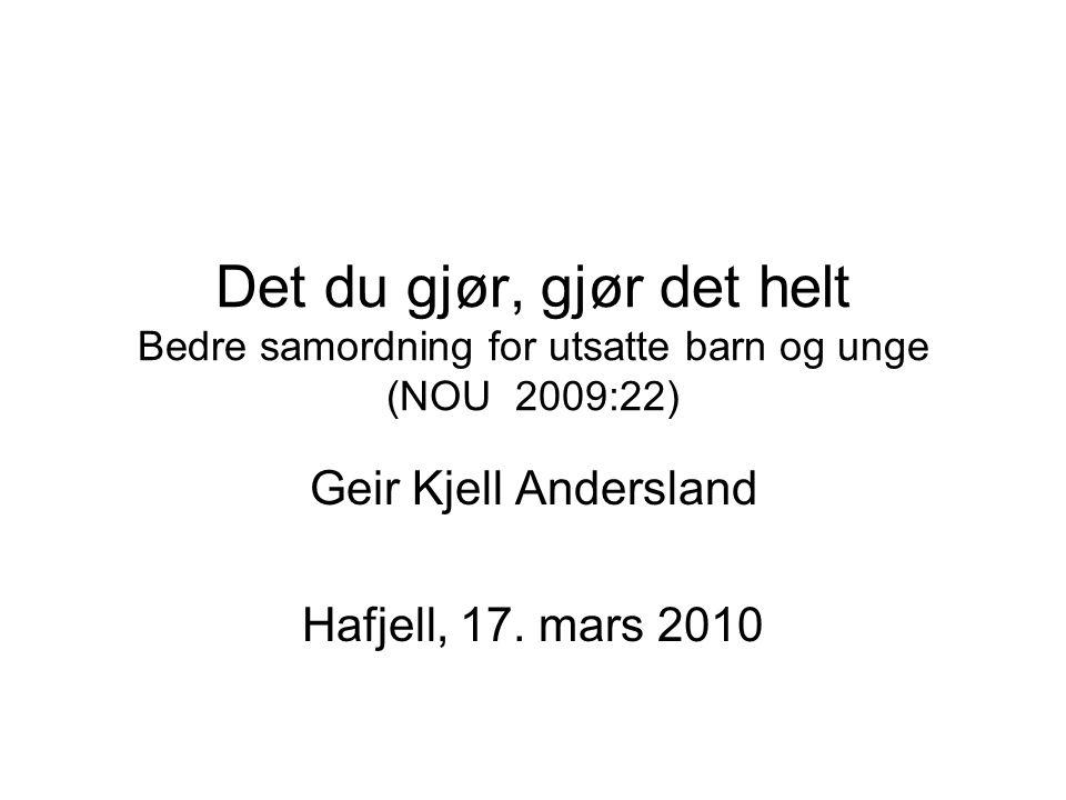 Det du gjør, gjør det helt Bedre samordning for utsatte barn og unge (NOU 2009:22) Geir Kjell Andersland Hafjell, 17.
