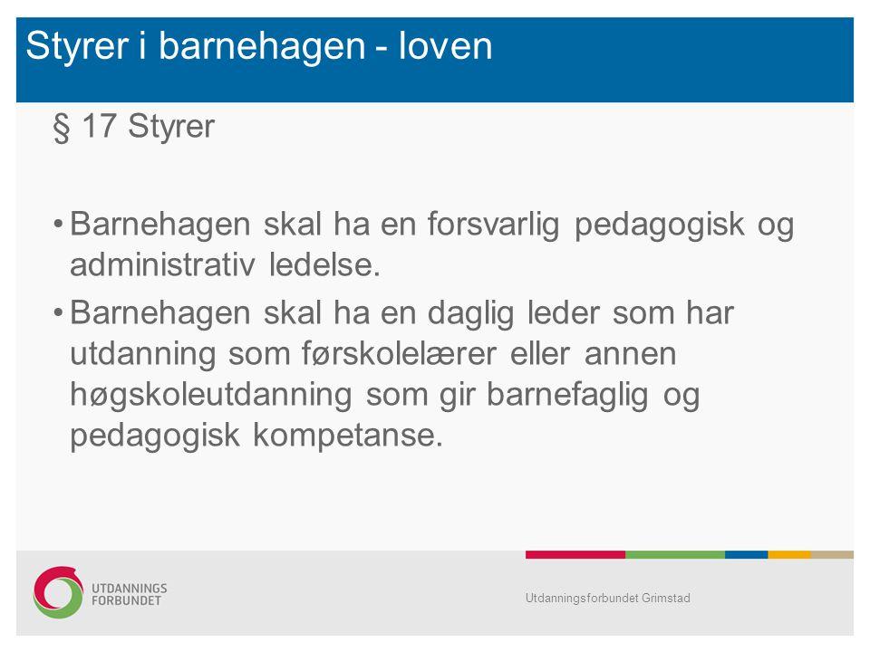 Styrer i barnehagen - loven § 17 Styrer Barnehagen skal ha en forsvarlig pedagogisk og administrativ ledelse. Barnehagen skal ha en daglig leder som h