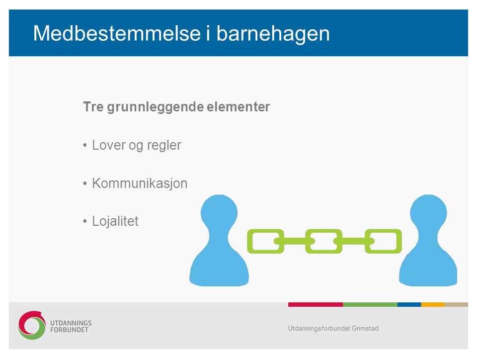 Medbestemmelse i barnehagen Tre grunnleggende elementer Lover og regler Kommunikasjon Lojalitet Utdanningsforbundet Grimstad