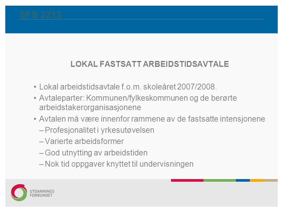 SFS 2213 LOKAL FASTSATT ARBEIDSTIDSAVTALE Lokal arbeidstidsavtale f.o.m. skoleåret 2007/2008. Avtaleparter: Kommunen/fylkeskommunen og de berørte arbe