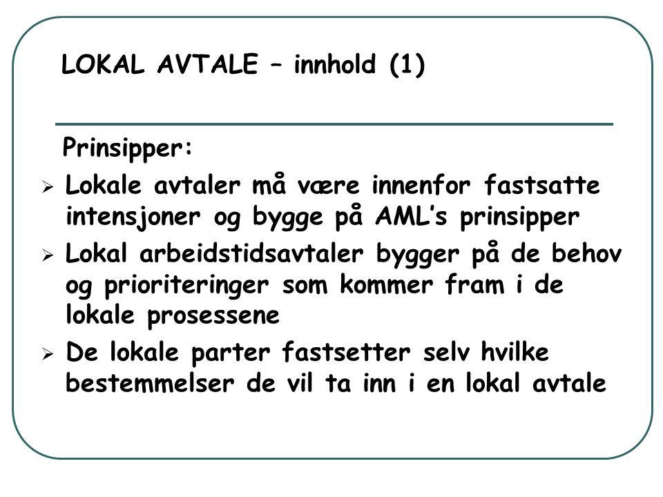 LOKAL AVTALE – innhold (1) Prinsipper:  Lokale avtaler må være innenfor fastsatte intensjoner og bygge på AML's prinsipper  Lokal arbeidstidsavtaler